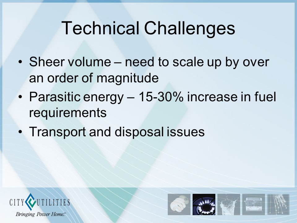 Technical Challenges Sheer volume – need to scale up by over an order of magnitude Parasitic energy – 15-30% increase in fuel requirements Transport a