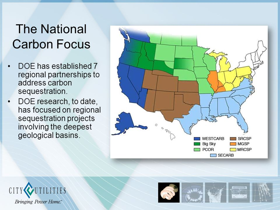 The National Carbon Focus DOE has established 7 regional partnerships to address carbon sequestration. DOE research, to date, has focused on regional