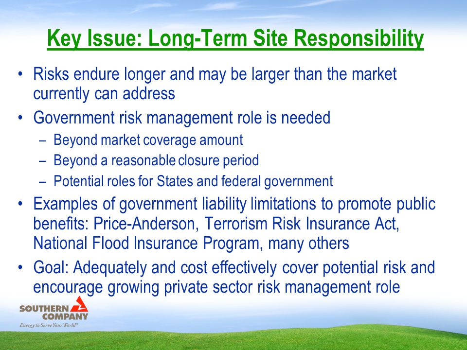 Key Issue: Long-Term Site Responsibility Risks endure longer and may be larger than the market currently can address Government risk management role is needed –Beyond market coverage amount –Beyond a reasonable closure period –Potential roles for States and federal government Examples of government liability limitations to promote public benefits: Price-Anderson, Terrorism Risk Insurance Act, National Flood Insurance Program, many others Goal: Adequately and cost effectively cover potential risk and encourage growing private sector risk management role