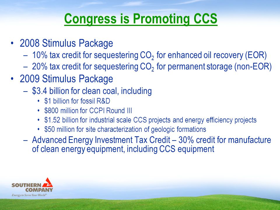 2008 Stimulus Package –10% tax credit for sequestering CO 2 for enhanced oil recovery (EOR) –20% tax credit for sequestering CO 2 for permanent storage (non-EOR) 2009 Stimulus Package –$3.4 billion for clean coal, including $1 billion for fossil R&D $800 million for CCPI Round III $1.52 billion for industrial scale CCS projects and energy efficiency projects $50 million for site characterization of geologic formations –Advanced Energy Investment Tax Credit – 30% credit for manufacture of clean energy equipment, including CCS equipment Congress is Promoting CCS
