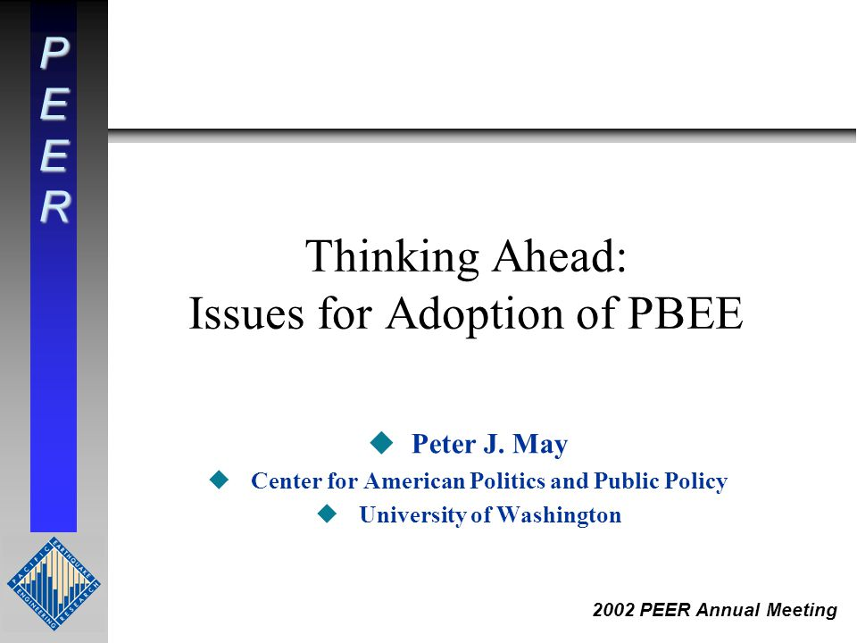 PEER 2002 PEER Annual Meeting Thinking Ahead: Issues for Adoption of PBEE uPeter J. May uCenter for American Politics and Public Policy uUniversity of