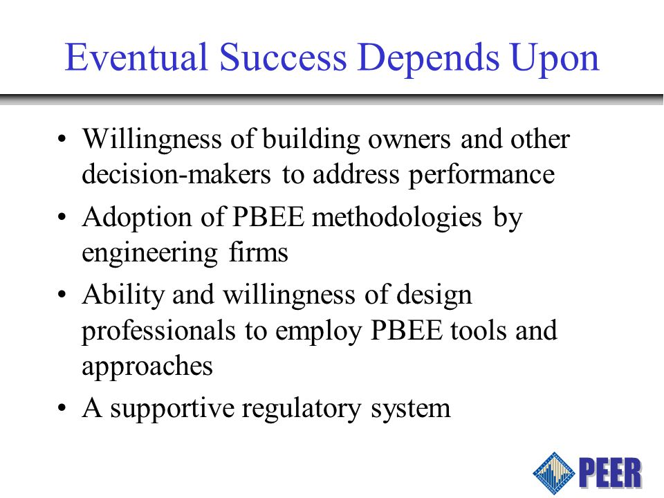 Eventual Success Depends Upon Willingness of building owners and other decision-makers to address performance Adoption of PBEE methodologies by engineering firms Ability and willingness of design professionals to employ PBEE tools and approaches A supportive regulatory system