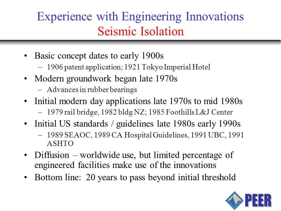 Experience with Engineering Innovations Seismic Isolation Basic concept dates to early 1900s –1906 patent application; 1921 Tokyo Imperial Hotel Moder