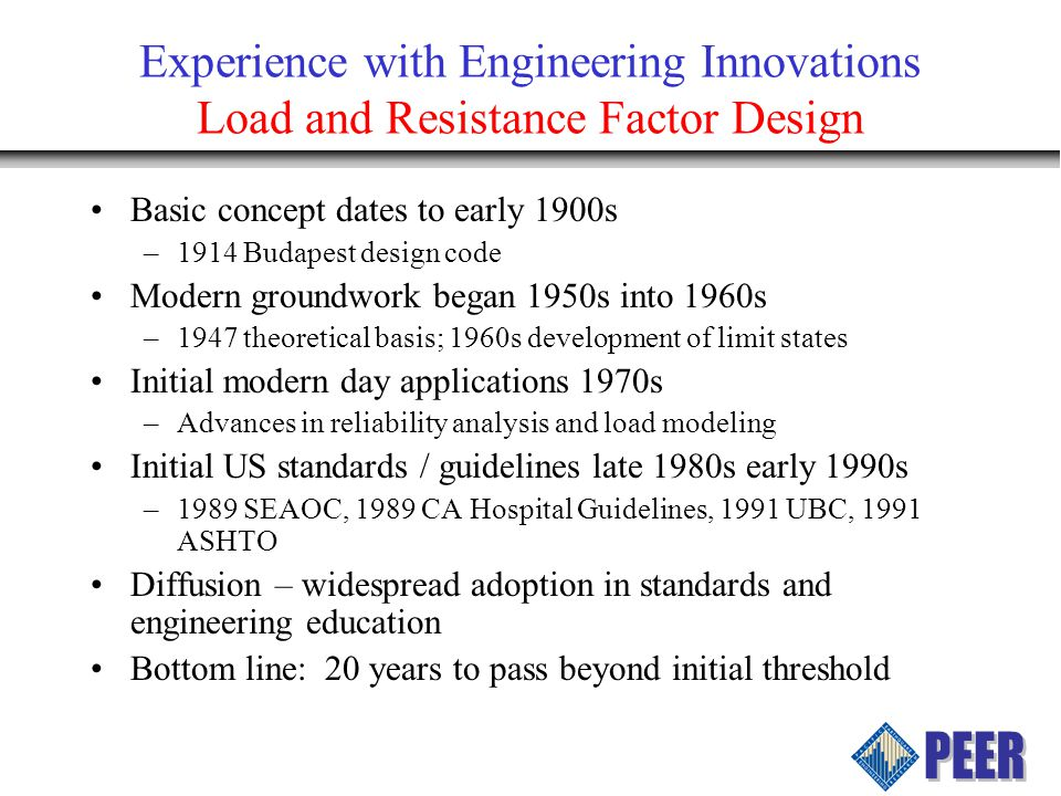 Experience with Engineering Innovations Load and Resistance Factor Design Basic concept dates to early 1900s –1914 Budapest design code Modern groundw