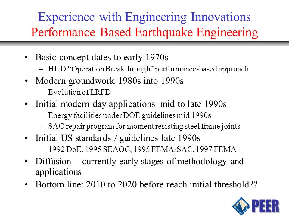 Experience with Engineering Innovations Performance Based Earthquake Engineering Basic concept dates to early 1970s –HUD Operation Breakthrough performance-based approach Modern groundwork 1980s into 1990s –Evolution of LRFD Initial modern day applications mid to late 1990s –Energy facilities under DOE guidelines mid 1990s –SAC repair program for moment resisting steel frame joints Initial US standards / guidelines late 1990s –1992 DoE, 1995 SEAOC, 1995 FEMA/SAC, 1997 FEMA Diffusion – currently early stages of methodology and applications Bottom line: 2010 to 2020 before reach initial threshold