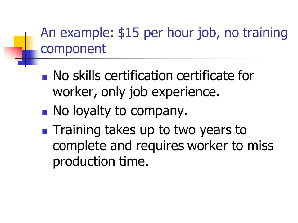 An example: $15 per hour job, no training component No skills certification certificate for worker, only job experience.