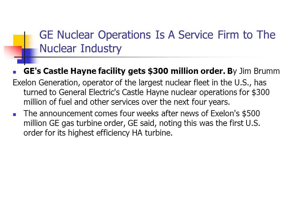 GE Nuclear Operations Is A Service Firm to The Nuclear Industry GE's Castle Hayne facility gets $300 million order. By Jim Brumm Exelon Generation, op