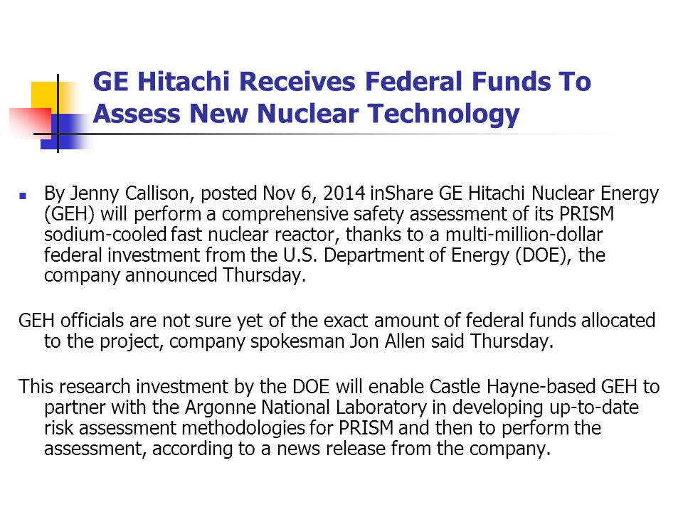 GE Hitachi Receives Federal Funds To Assess New Nuclear Technology By Jenny Callison, posted Nov 6, 2014 inShare GE Hitachi Nuclear Energy (GEH) will perform a comprehensive safety assessment of its PRISM sodium-cooled fast nuclear reactor, thanks to a multi-million-dollar federal investment from the U.S.