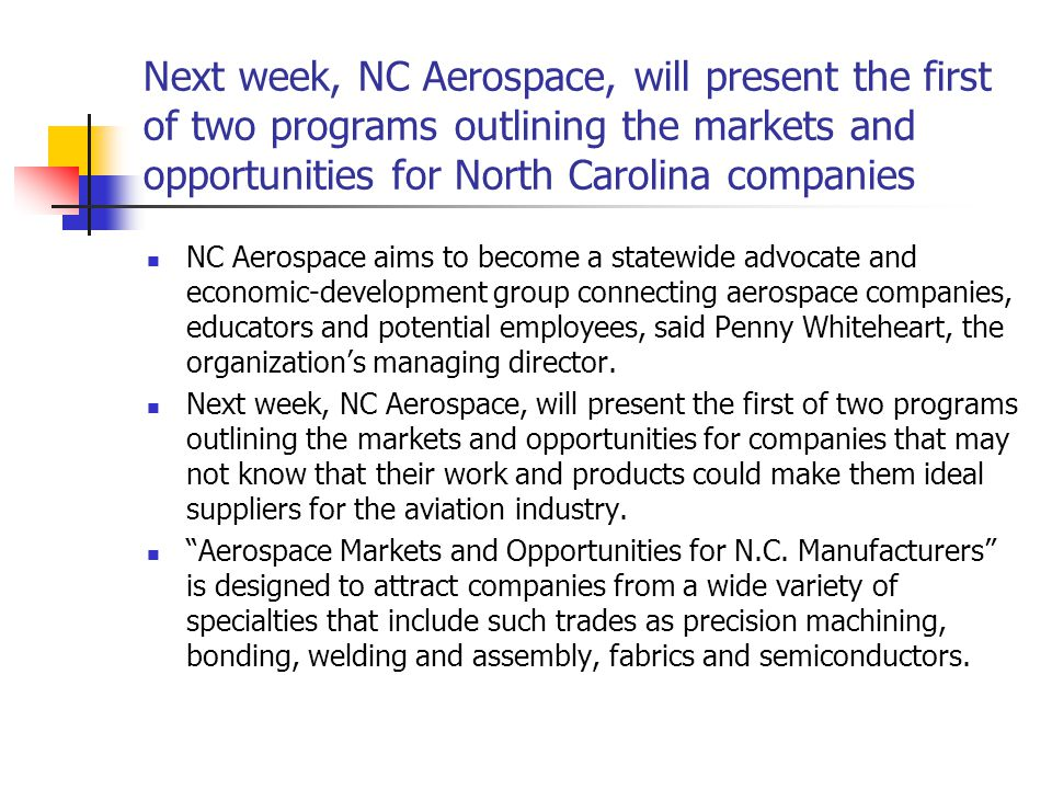 Next week, NC Aerospace, will present the first of two programs outlining the markets and opportunities for North Carolina companies NC Aerospace aims to become a statewide advocate and economic-development group connecting aerospace companies, educators and potential employees, said Penny Whiteheart, the organization's managing director.