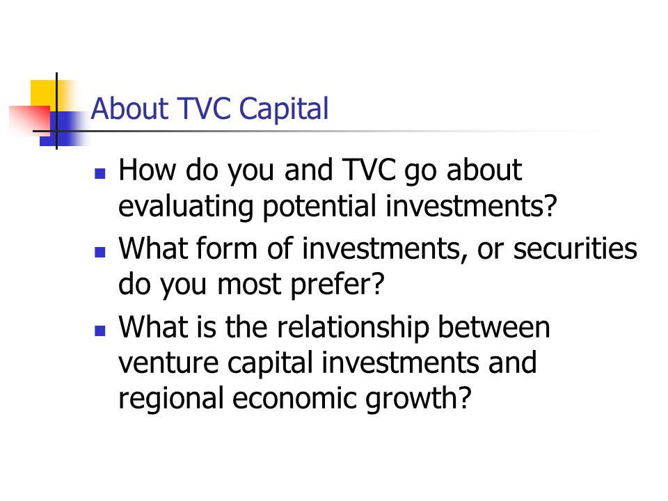 About TVC Capital How do you and TVC go about evaluating potential investments? What form of investments, or securities do you most prefer? What is th