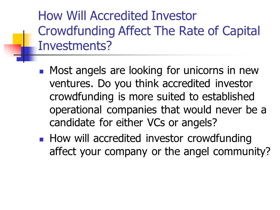 How Will Accredited Investor Crowdfunding Affect The Rate of Capital Investments? Most angels are looking for unicorns in new ventures. Do you think a
