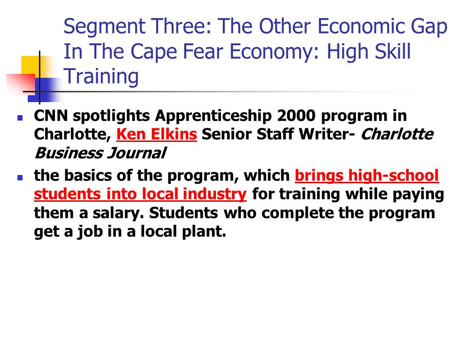 Segment Three: The Other Economic Gap In The Cape Fear Economy: High Skill Training CNN spotlights Apprenticeship 2000 program in Charlotte, Ken Elkins Senior Staff Writer- Charlotte Business JournalKen Elkins the basics of the program, which brings high-school students into local industry for training while paying them a salary.