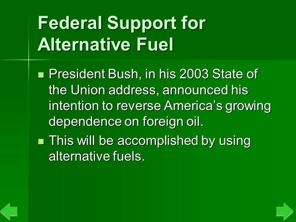 Federal Support for Alternative Fuel President Bush, in his 2003 State of the Union address, announced his intention to reverse America's growing dependence on foreign oil.