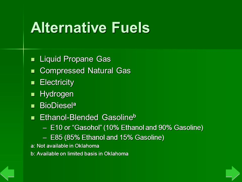 Alternative Fuels Liquid Propane Gas Liquid Propane Gas Compressed Natural Gas Compressed Natural Gas Electricity Electricity Hydrogen Hydrogen BioDiesel a BioDiesel a Ethanol-Blended Gasoline b Ethanol-Blended Gasoline b –E10 or Gasohol (10% Ethanol and 90% Gasoline) –E85 (85% Ethanol and 15% Gasoline) a: Not available in Oklahoma b: Available on limited basis in Oklahoma