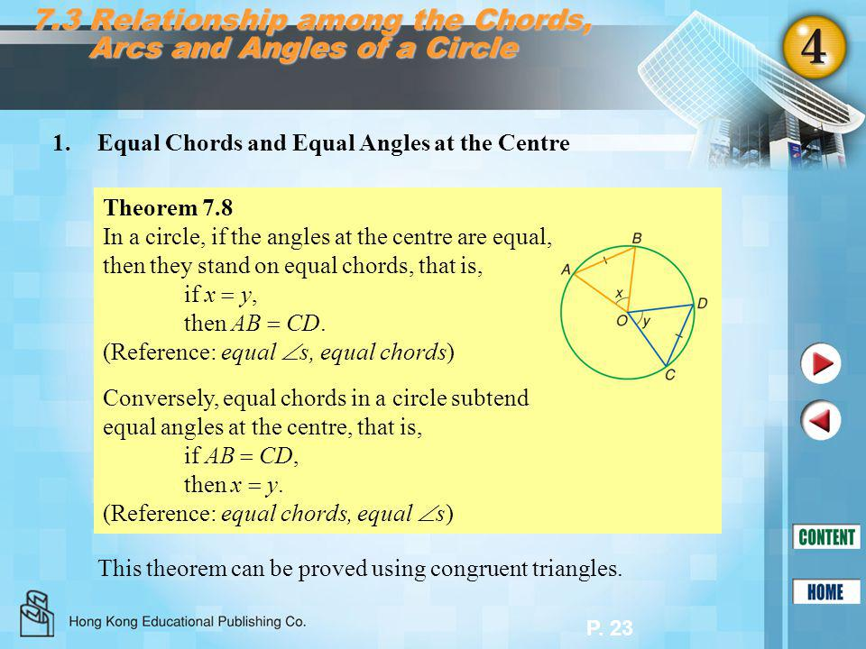 P. 23 7.3 Relationship among the Chords, Arcs and Angles of a Circle 1.Equal Chords and Equal Angles at the Centre Theorem 7.8 In a circle, if the ang