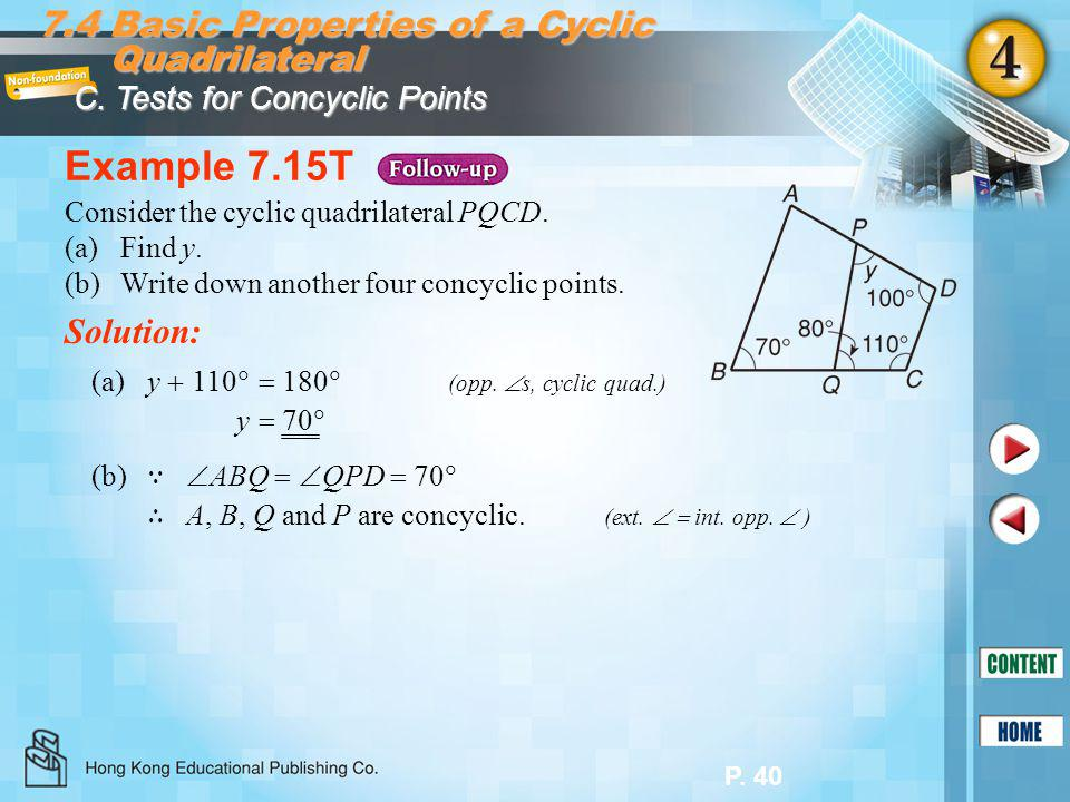 P. 40 Example 7.15T Solution: Consider the cyclic quadrilateral PQCD. (a)Find y. (b)Write down another four concyclic points. 7.4 Basic Properties of