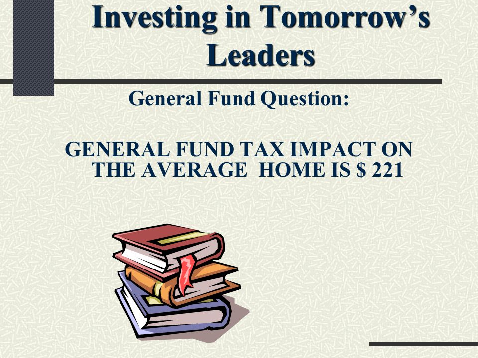 Investing in Tomorrow's Leaders General Fund Question: GENERAL FUND TAX IMPACT ON THE AVERAGE HOME IS $ 221