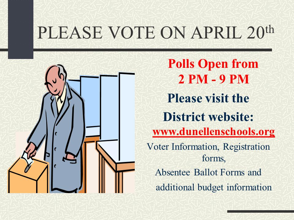 PLEASE VOTE ON APRIL 20 th Polls Open from 2 PM - 9 PM Please visit the District website: www.dunellenschools.org Voter Information, Registration forms, Absentee Ballot Forms and additional budget information