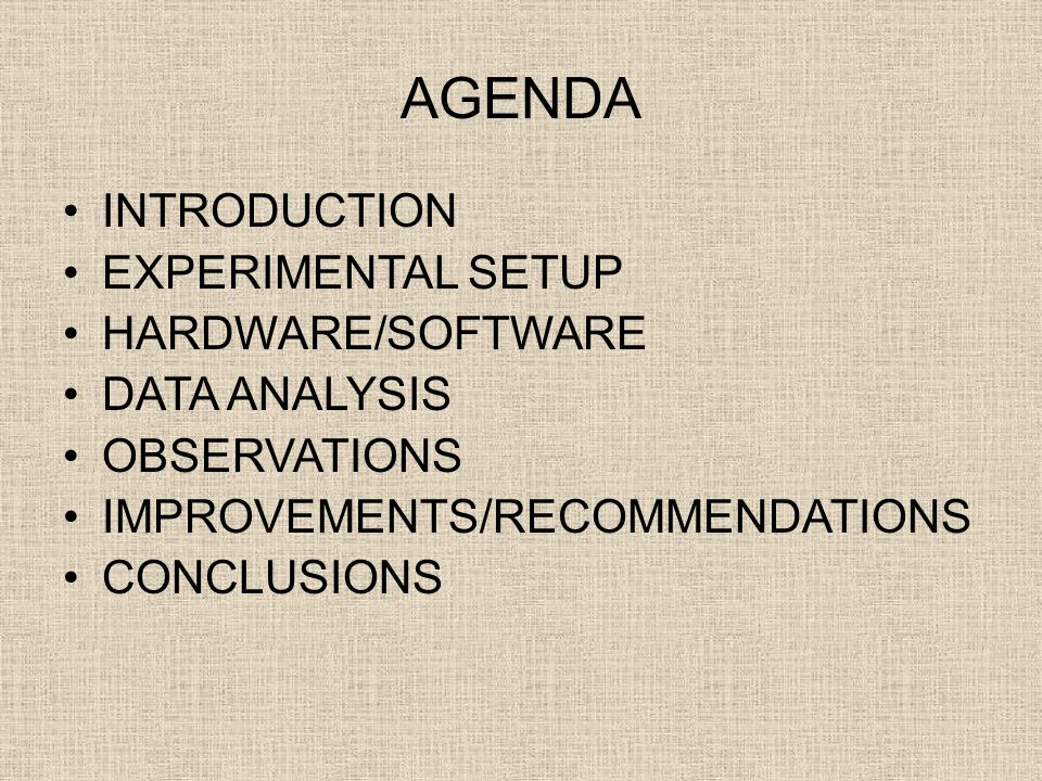 AGENDA INTRODUCTION EXPERIMENTAL SETUP HARDWARE/SOFTWARE DATA ANALYSIS OBSERVATIONS IMPROVEMENTS/RECOMMENDATIONS CONCLUSIONS