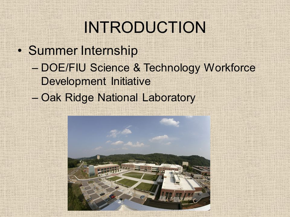 INTRODUCTION Summer Internship –DOE/FIU Science & Technology Workforce Development Initiative –Oak Ridge National Laboratory