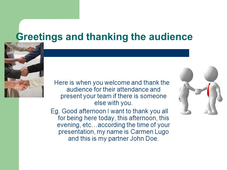Greetings and thanking the audience Here is when you welcome and thank the audience for their attendance and present your team if there is someone els