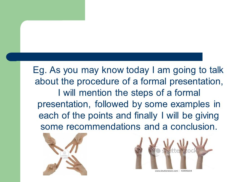 Eg. As you may know today I am going to talk about the procedure of a formal presentation, I will mention the steps of a formal presentation, followed