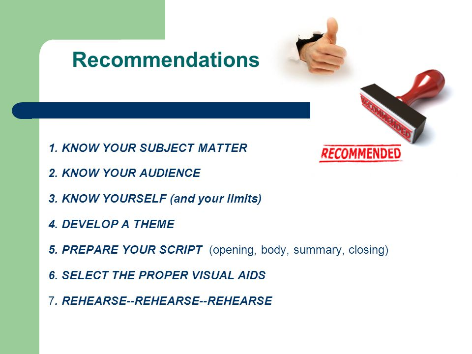 Recommendations 1. KNOW YOUR SUBJECT MATTER 2. KNOW YOUR AUDIENCE 3. KNOW YOURSELF (and your limits) 4. DEVELOP A THEME 5. PREPARE YOUR SCRIPT (openin