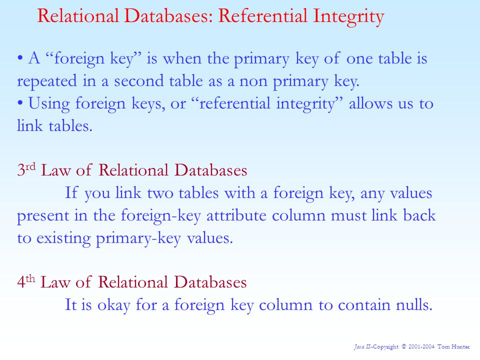 Java II--Copyright © 2001-2004 Tom Hunter Relational Databases: Referential Integrity A foreign key is when the primary key of one table is repeated in a second table as a non primary key.