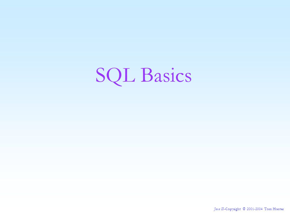 Java II--Copyright © 2001-2004 Tom Hunter SQL Basics