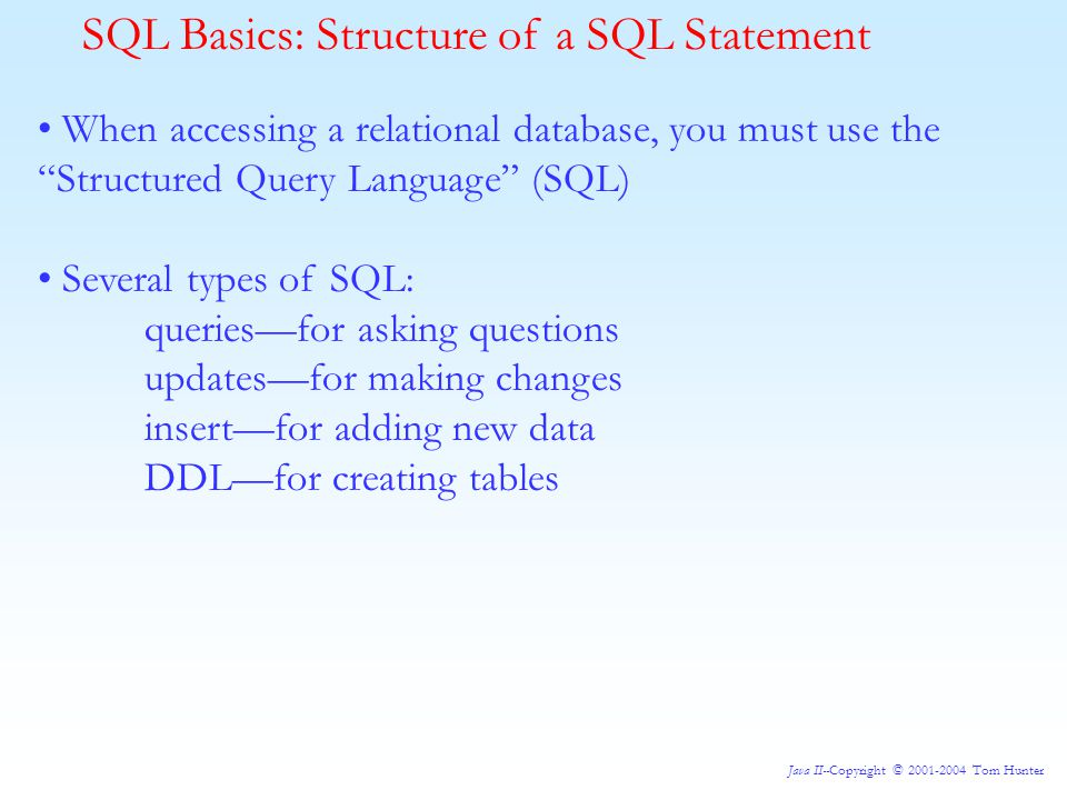 Java II--Copyright © 2001-2004 Tom Hunter SQL Basics: Structure of a SQL Statement When accessing a relational database, you must use the Structured Query Language (SQL) Several types of SQL: queries—for asking questions updates—for making changes insert—for adding new data DDL—for creating tables