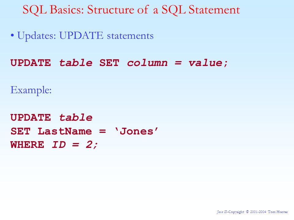 Java II--Copyright © 2001-2004 Tom Hunter SQL Basics: Structure of a SQL Statement Updates: UPDATE statements UPDATE table SET column = value; Example: UPDATE table SET LastName = 'Jones' WHERE ID = 2;