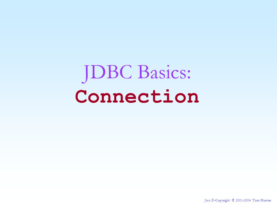 Java II--Copyright © 2001-2004 Tom Hunter JDBC Basics: Connection