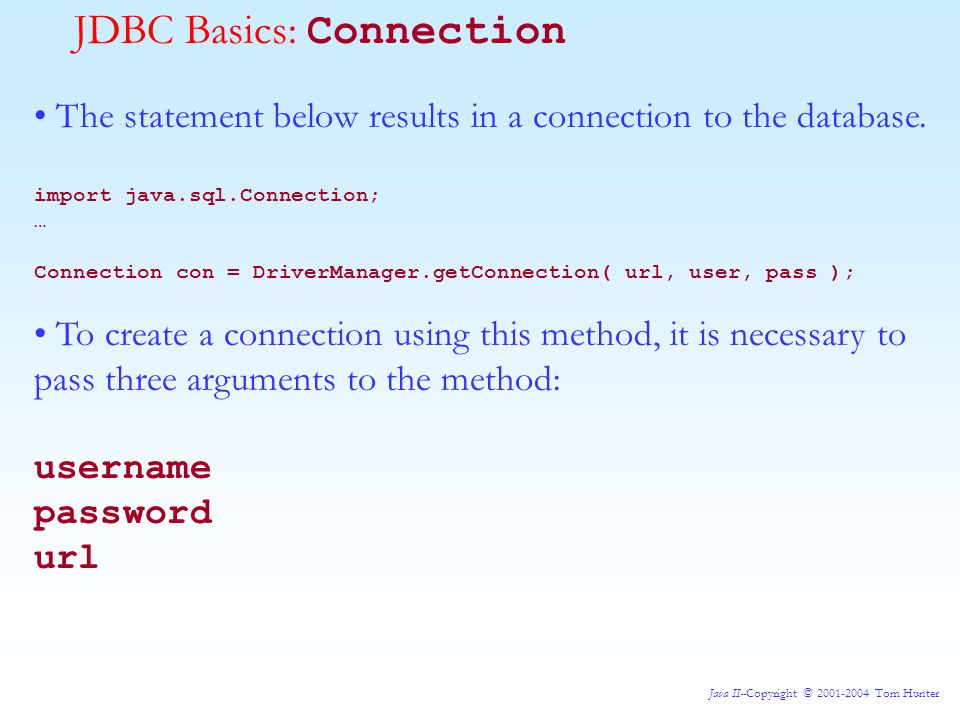 Java II--Copyright © 2001-2004 Tom Hunter JDBC Basics: Connection The statement below results in a connection to the database.