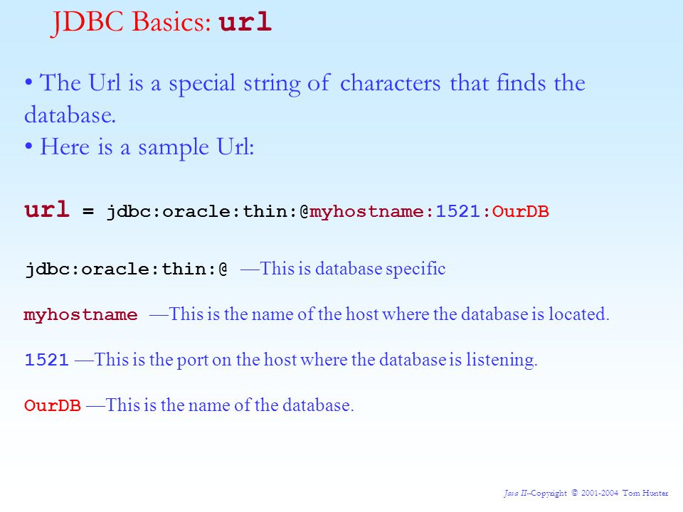 Java II--Copyright © 2001-2004 Tom Hunter JDBC Basics: url The Url is a special string of characters that finds the database.