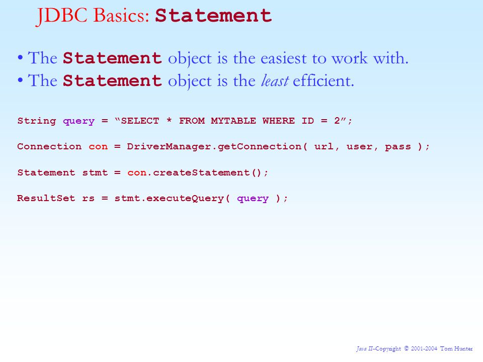 Java II--Copyright © 2001-2004 Tom Hunter JDBC Basics: Statement The Statement object is the easiest to work with.