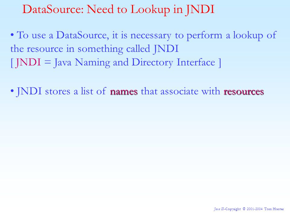 Java II--Copyright © 2001-2004 Tom Hunter DataSource: Need to Lookup in JNDI To use a DataSource, it is necessary to perform a lookup of the resource in something called JNDI [ JNDI = Java Naming and Directory Interface ] namesresources JNDI stores a list of names that associate with resources