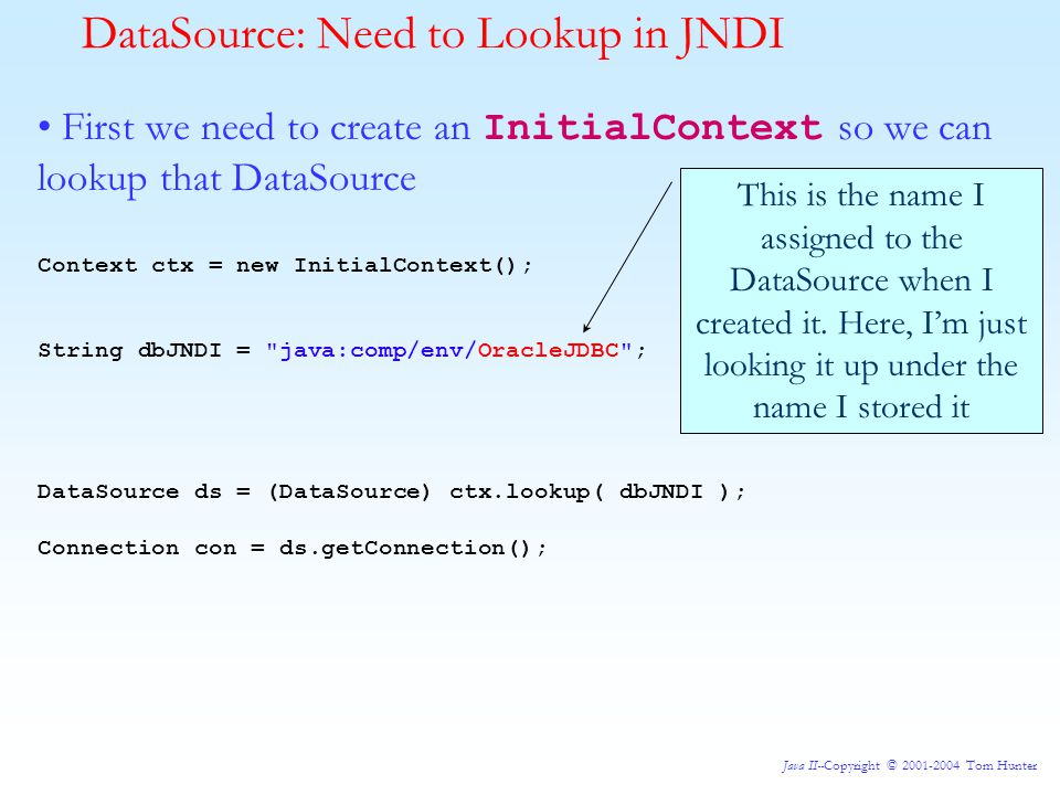 Java II--Copyright © 2001-2004 Tom Hunter DataSource: Need to Lookup in JNDI First we need to create an InitialContext so we can lookup that DataSource Context ctx = new InitialContext(); String dbJNDI = java:comp/env/OracleJDBC ; DataSource ds = (DataSource) ctx.lookup( dbJNDI ); Connection con = ds.getConnection(); This is the name I assigned to the DataSource when I created it.