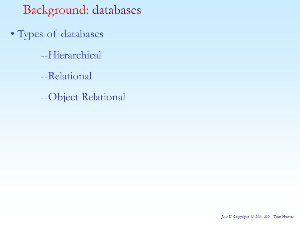 Java II--Copyright © 2001-2004 Tom Hunter Types of databases --Hierarchical --Relational --Object Relational Background: databases