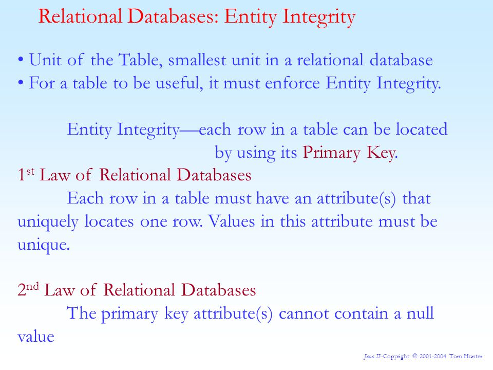 Java II--Copyright © 2001-2004 Tom Hunter Relational Databases: Entity Integrity Unit of the Table, smallest unit in a relational database For a table to be useful, it must enforce Entity Integrity.