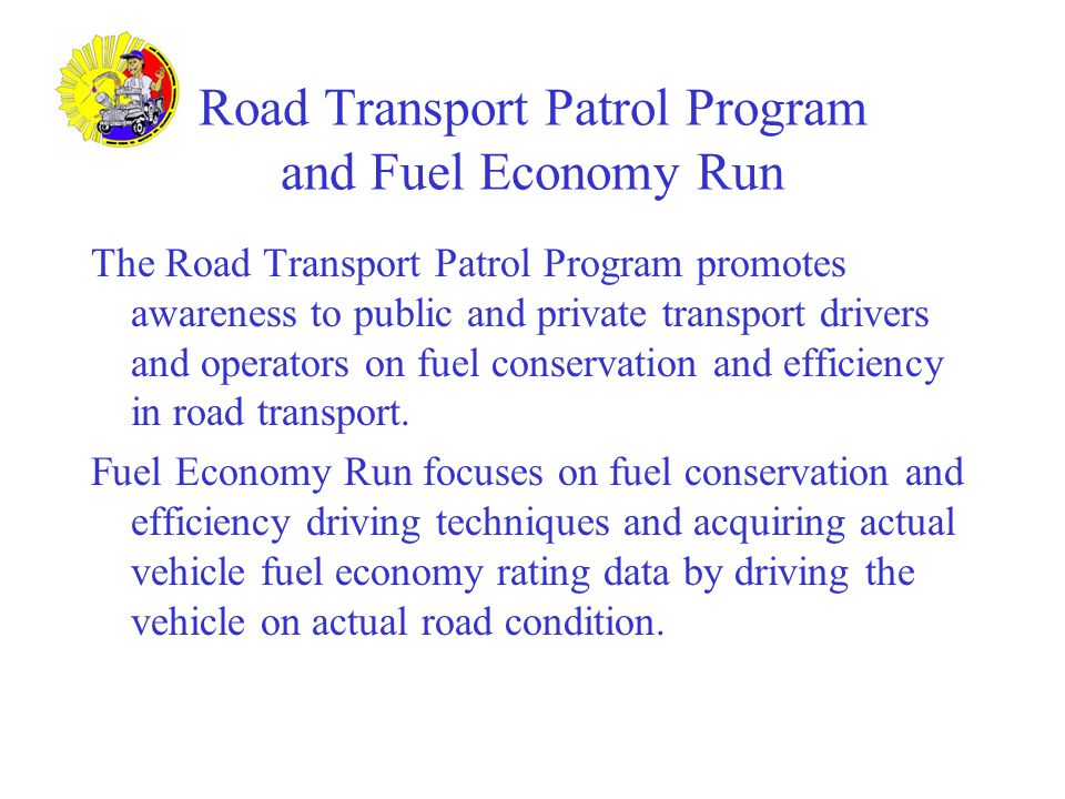 Road Transport Patrol Program and Fuel Economy Run The Road Transport Patrol Program promotes awareness to public and private transport drivers and operators on fuel conservation and efficiency in road transport.