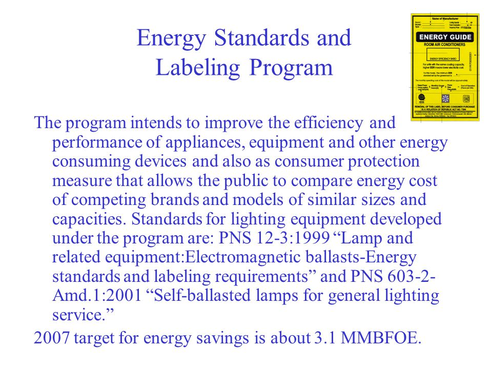 Energy Standards and Labeling Program The program intends to improve the efficiency and performance of appliances, equipment and other energy consuming devices and also as consumer protection measure that allows the public to compare energy cost of competing brands and models of similar sizes and capacities.
