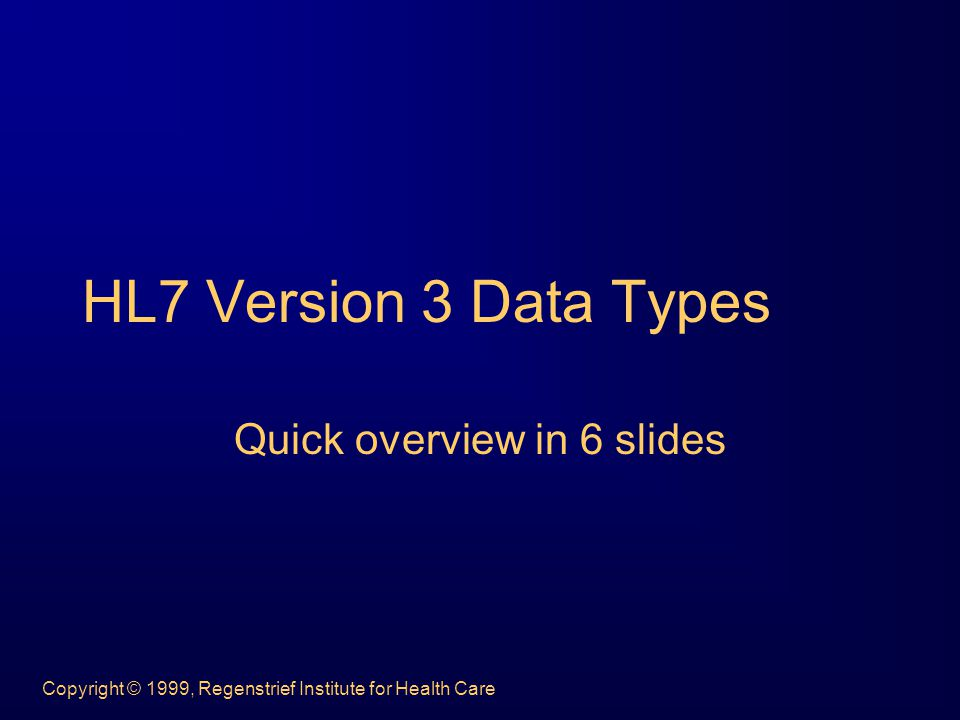 Copyright © 1999, Regenstrief Institute for Health Care HL7 Version 3 Data Types Quick overview in 6 slides