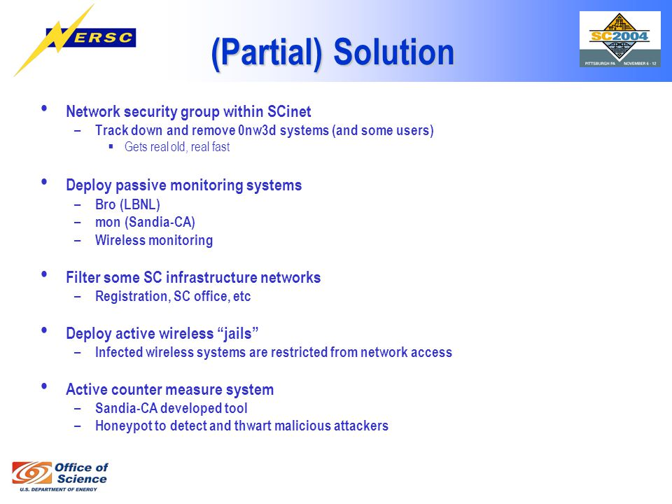 (Partial) Solution Network security group within SCinet – Track down and remove 0nw3d systems (and some users)  Gets real old, real fast Deploy passive monitoring systems – Bro (LBNL) – mon (Sandia-CA) – Wireless monitoring Filter some SC infrastructure networks – Registration, SC office, etc Deploy active wireless jails – Infected wireless systems are restricted from network access Active counter measure system – Sandia-CA developed tool – Honeypot to detect and thwart malicious attackers