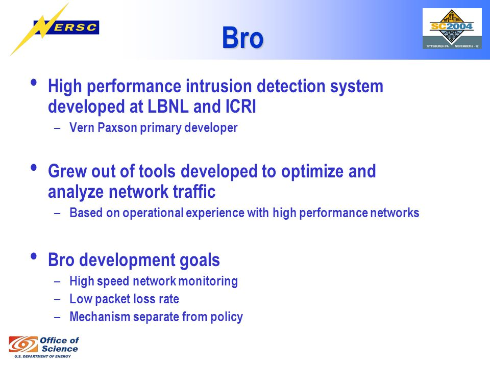 Bro High performance intrusion detection system developed at LBNL and ICRI – Vern Paxson primary developer Grew out of tools developed to optimize and