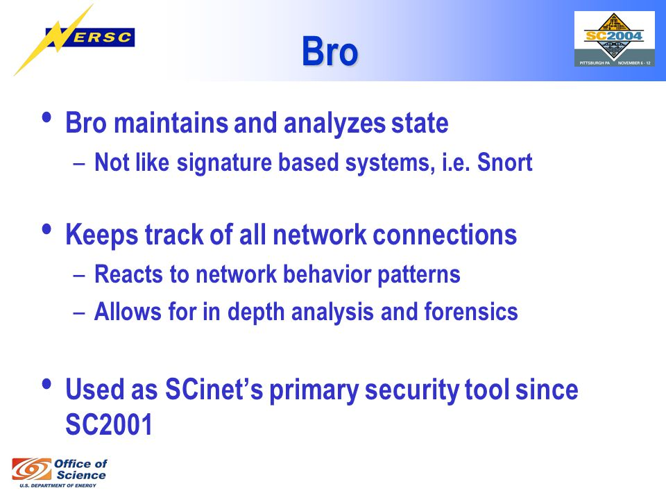 Bro Bro maintains and analyzes state – Not like signature based systems, i.e. Snort Keeps track of all network connections – Reacts to network behavio
