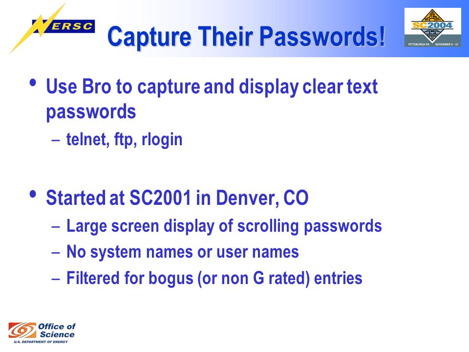 Capture Their Passwords! Use Bro to capture and display clear text passwords – telnet, ftp, rlogin Started at SC2001 in Denver, CO – Large screen disp