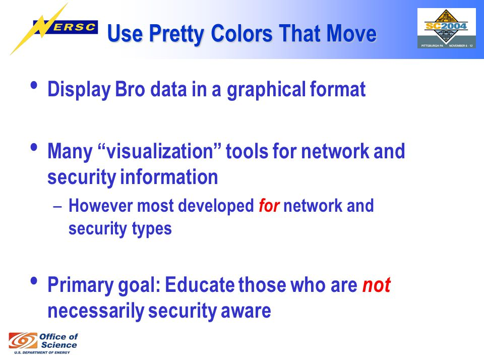 Use Pretty Colors That Move Display Bro data in a graphical format Many visualization tools for network and security information – However most developed for network and security types Primary goal: Educate those who are not necessarily security aware