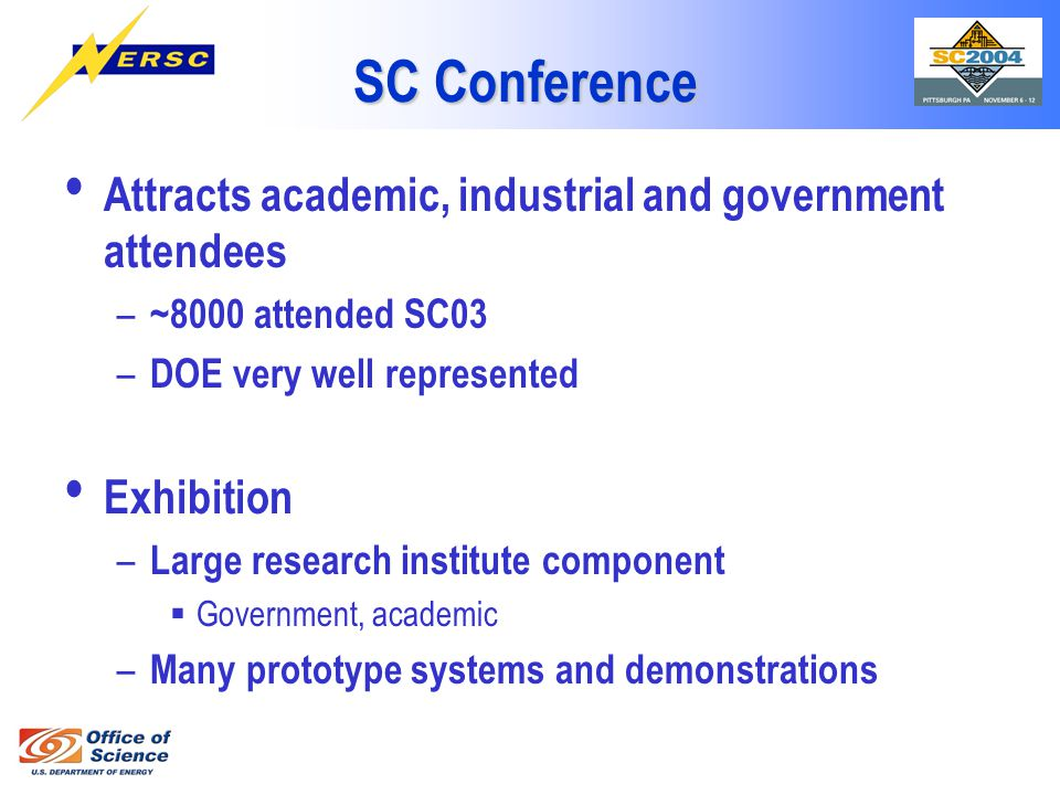 SC Conference Attracts academic, industrial and government attendees – ~8000 attended SC03 – DOE very well represented Exhibition – Large research institute component  Government, academic – Many prototype systems and demonstrations