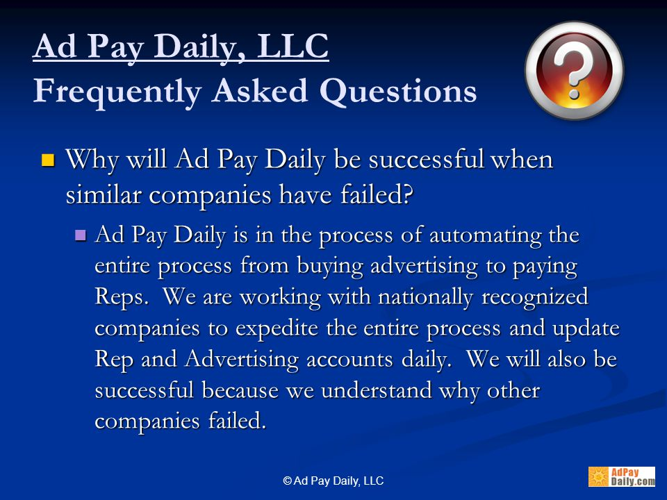 © Ad Pay Daily, LLC Why will Ad Pay Daily be successful when similar companies have failed.