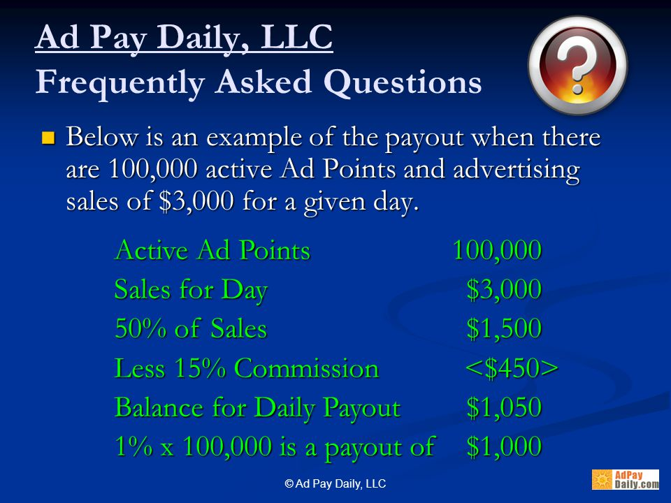© Ad Pay Daily, LLC Ad Pay Daily, LLC Frequently Asked Questions Below is an example of the payout when there are 100,000 active Ad Points and advertising sales of $3,000 for a given day.